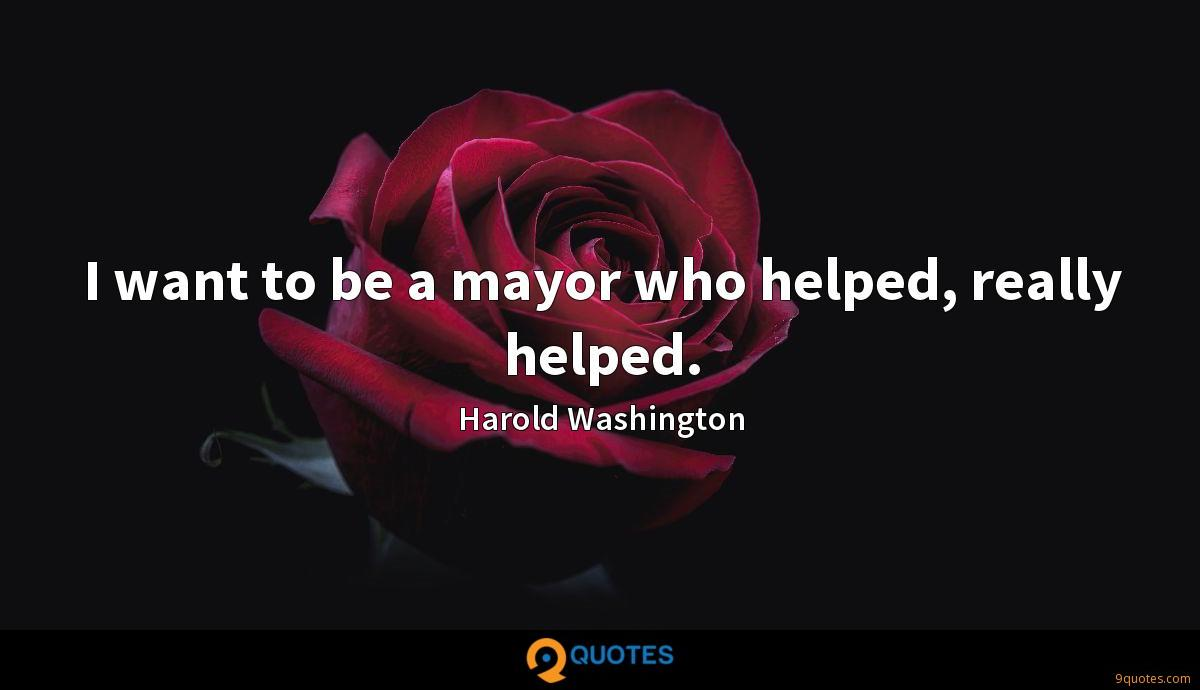 I want to be a mayor who helped, really helped.
