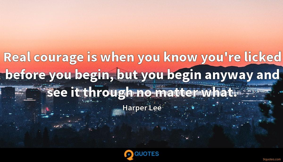 Real courage is when you know you're licked before you begin, but you begin anyway and see it through no matter what.