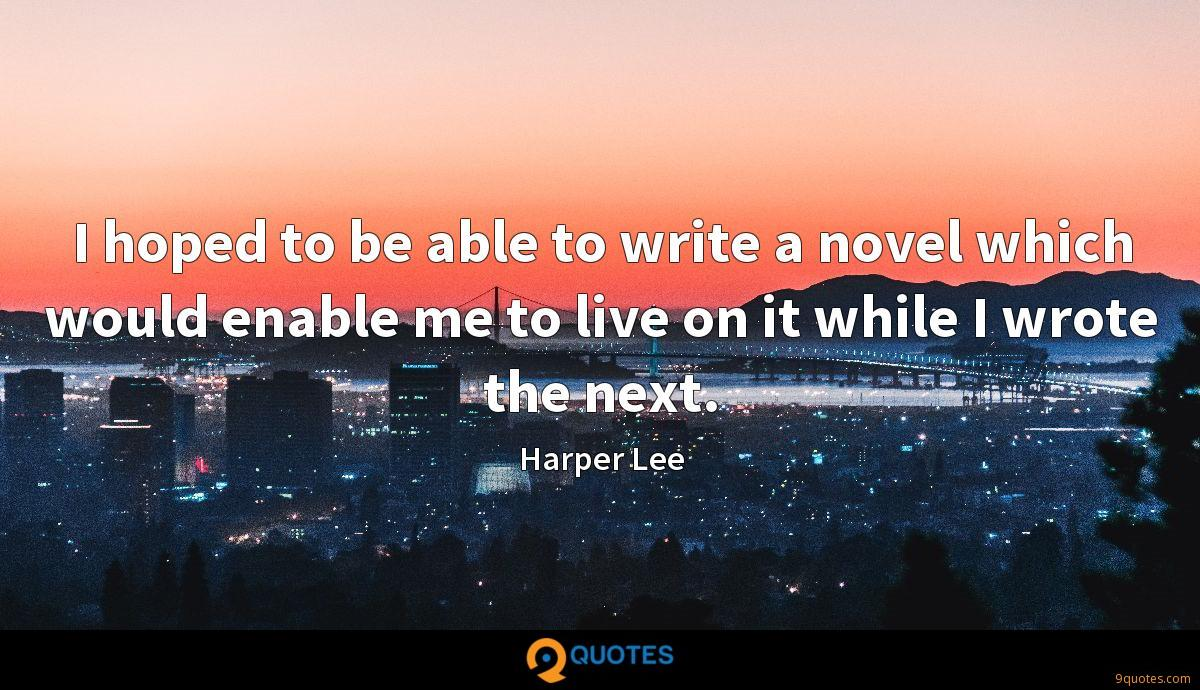 I hoped to be able to write a novel which would enable me to live on it while I wrote the next.