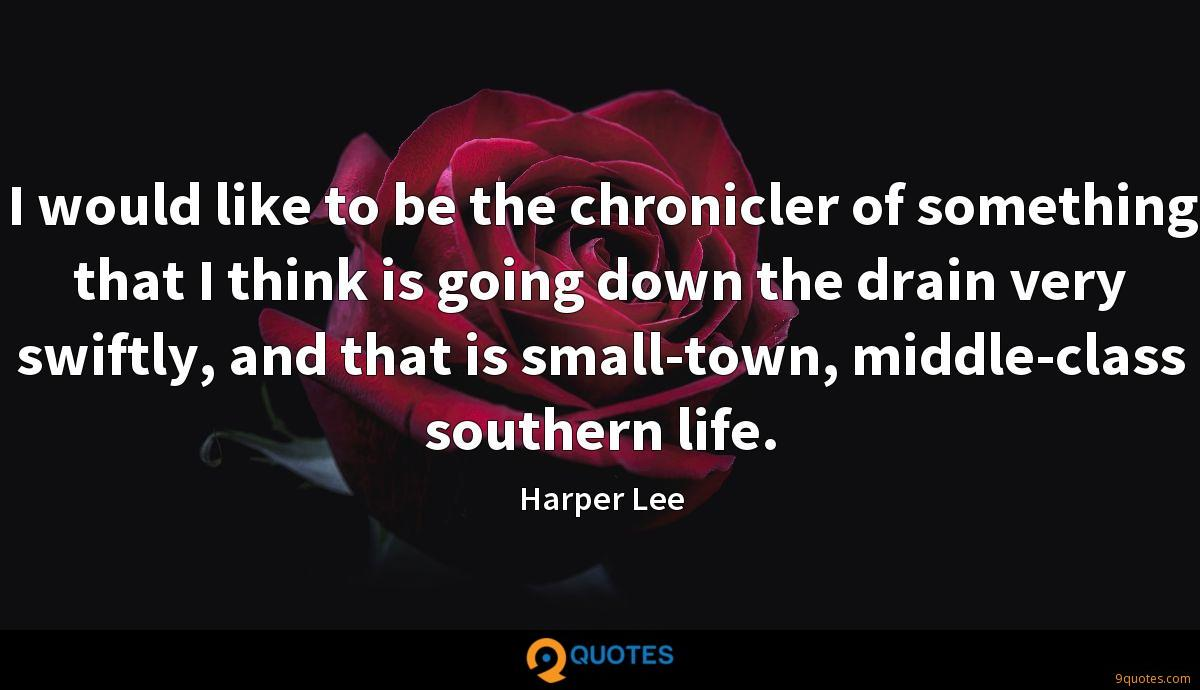 I would like to be the chronicler of something that I think is going down the drain very swiftly, and that is small-town, middle-class southern life.