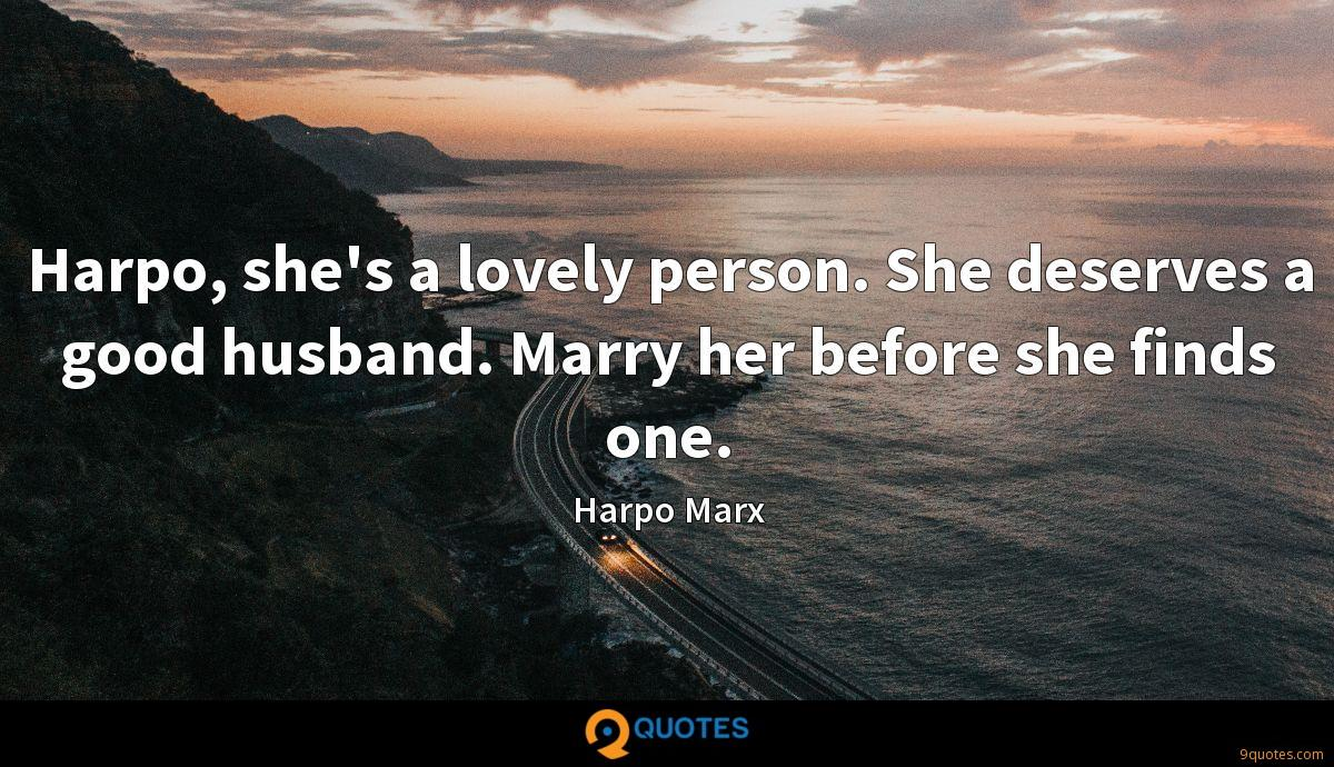 Harpo, she's a lovely person. She deserves a good husband. Marry her before she finds one.