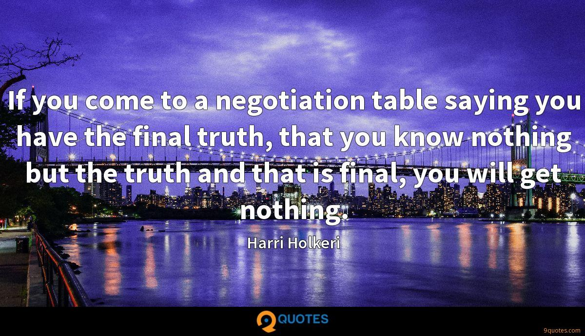 If you come to a negotiation table saying you have the final truth, that you know nothing but the truth and that is final, you will get nothing.