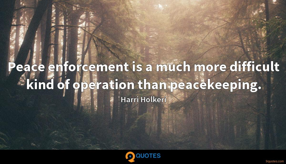 Peace enforcement is a much more difficult kind of operation than peacekeeping.