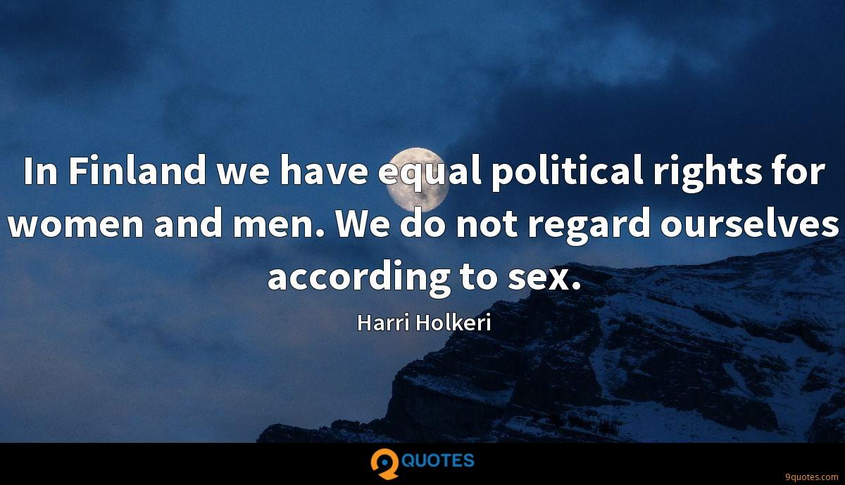 In Finland we have equal political rights for women and men. We do not regard ourselves according to sex.