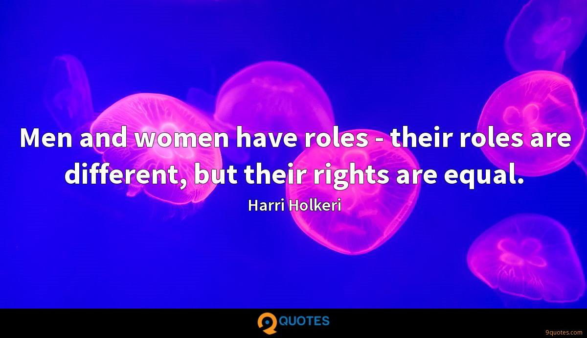 Men and women have roles - their roles are different, but their rights are equal.