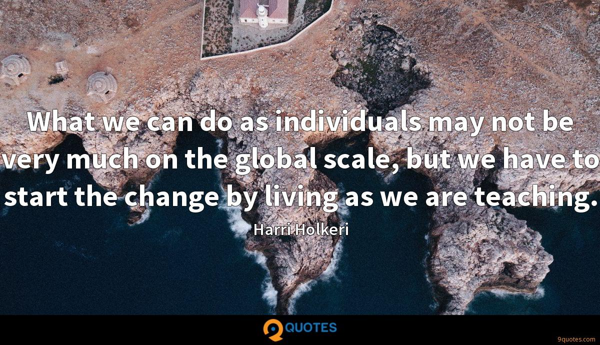 What we can do as individuals may not be very much on the global scale, but we have to start the change by living as we are teaching.