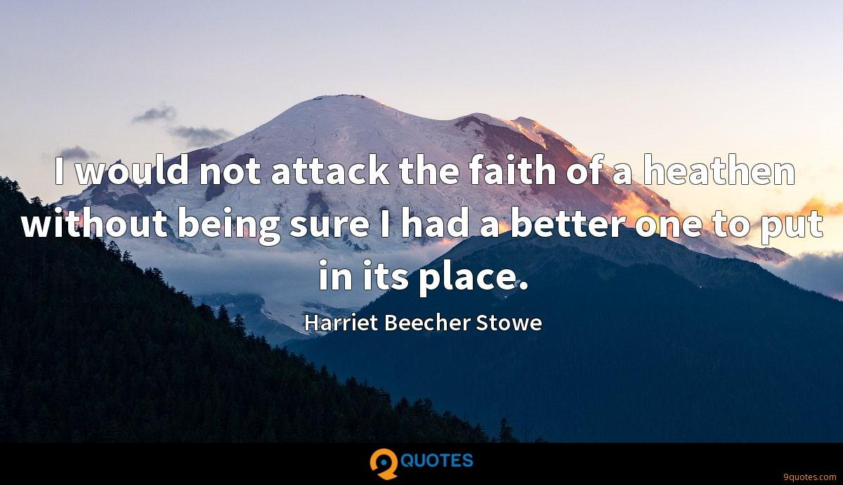 I would not attack the faith of a heathen without being sure I had a better one to put in its place.