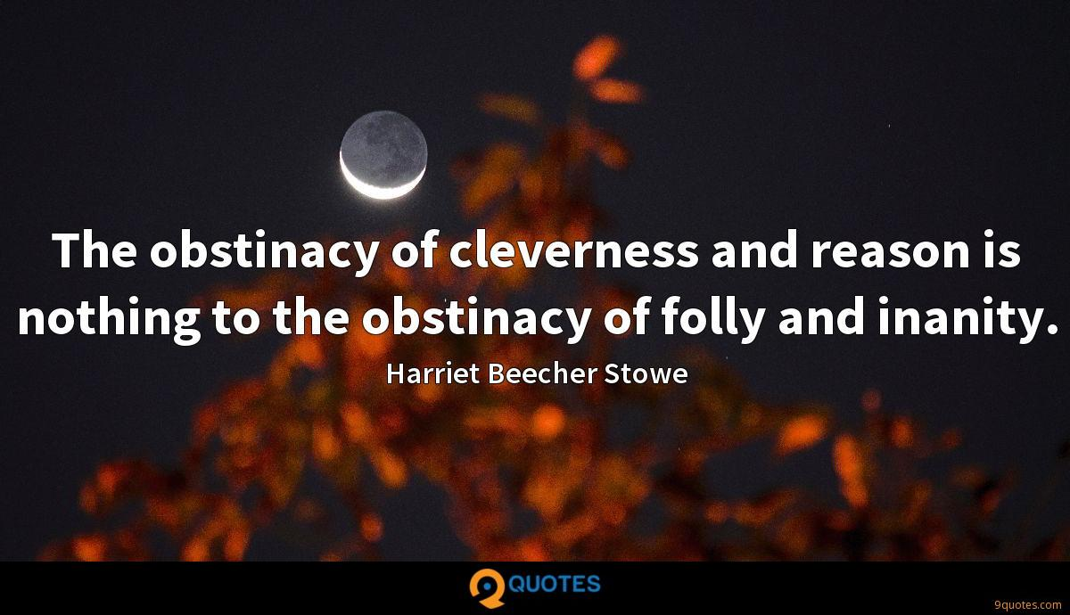 The obstinacy of cleverness and reason is nothing to the obstinacy of folly and inanity.