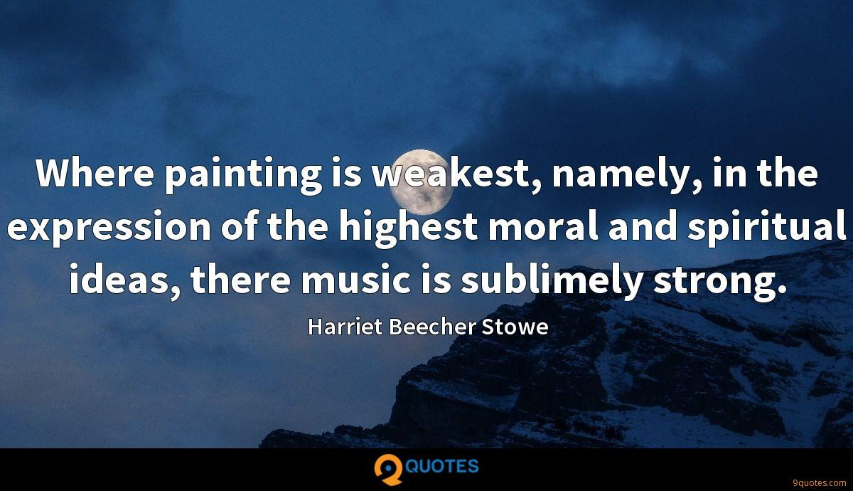 Where painting is weakest, namely, in the expression of the highest moral and spiritual ideas, there music is sublimely strong.