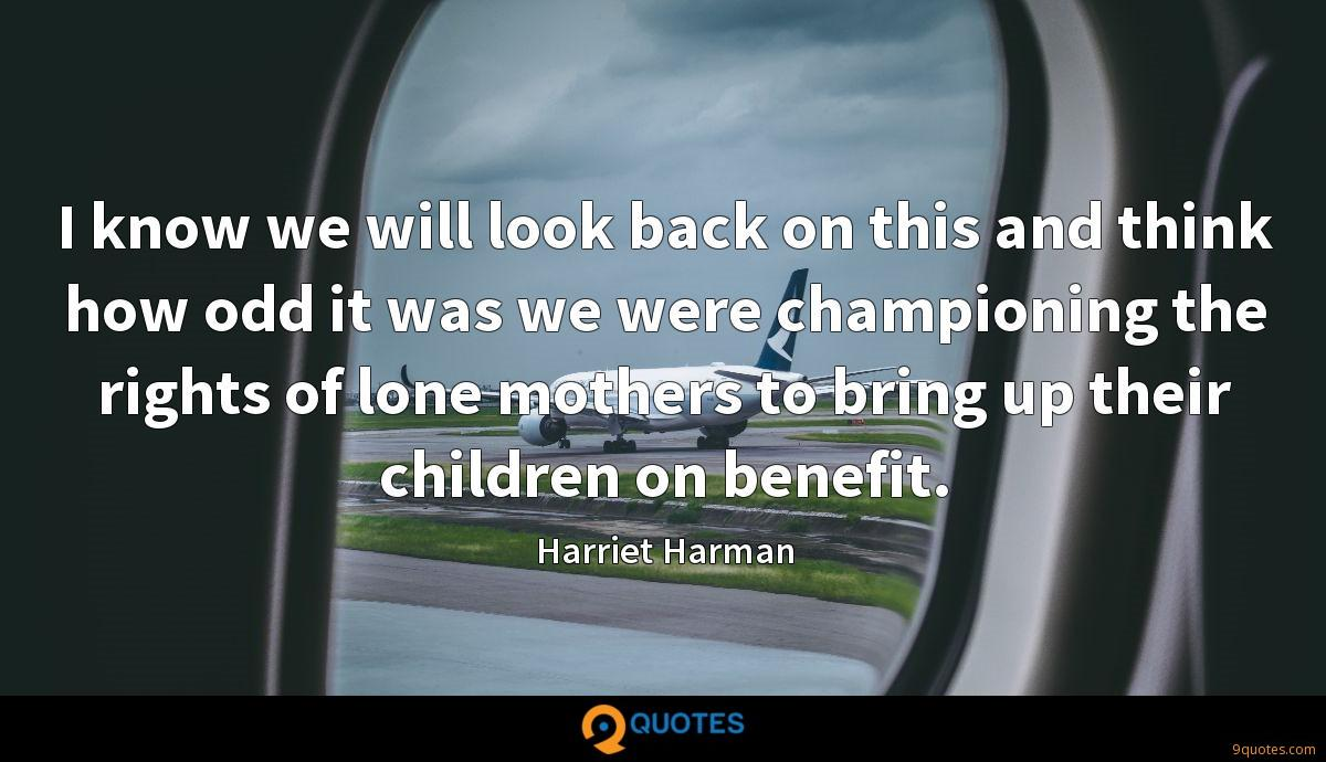 I know we will look back on this and think how odd it was we were championing the rights of lone mothers to bring up their children on benefit.