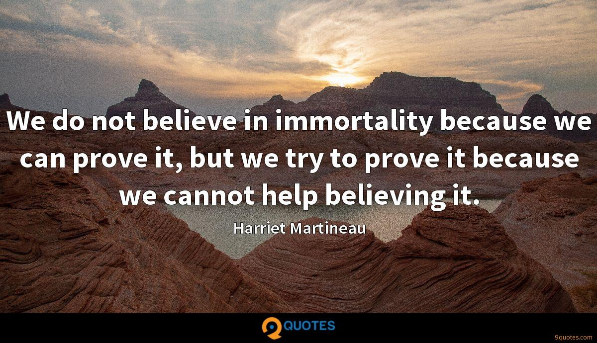 We do not believe in immortality because we can prove it, but we try to prove it because we cannot help believing it.