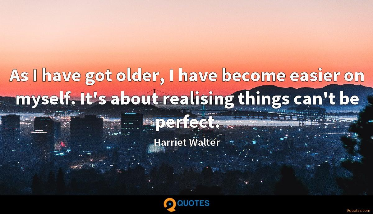 As I have got older, I have become easier on myself. It's about realising things can't be perfect.