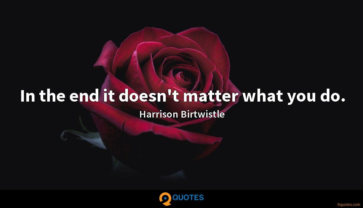 In the end it doesn't matter what you do.