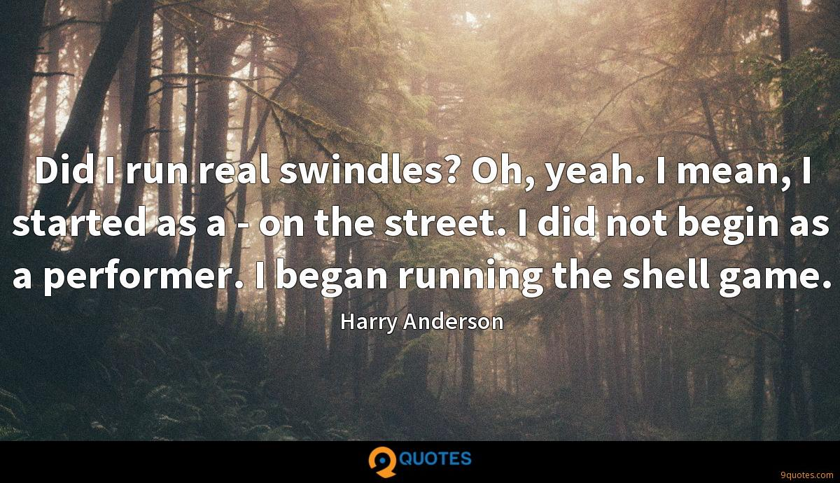 Did I run real swindles? Oh, yeah. I mean, I started as a - on the street. I did not begin as a performer. I began running the shell game.