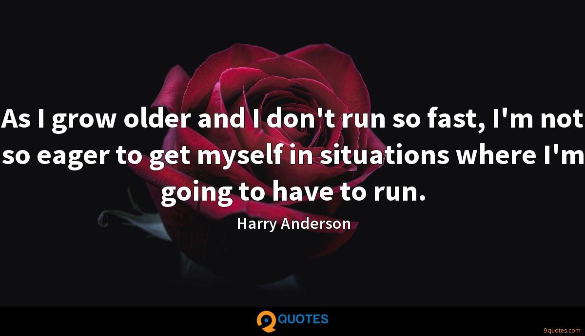 As I grow older and I don't run so fast, I'm not so eager to get myself in situations where I'm going to have to run.