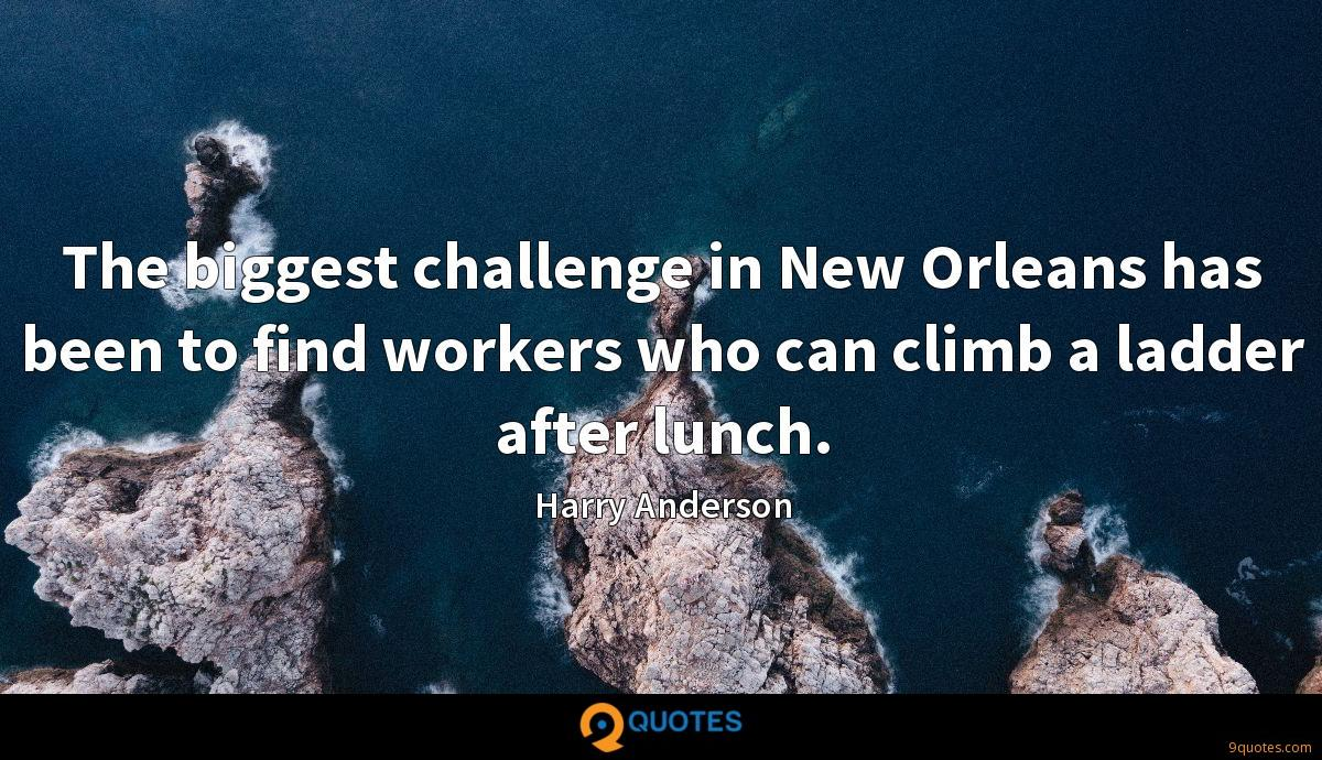 The biggest challenge in New Orleans has been to find workers who can climb a ladder after lunch.