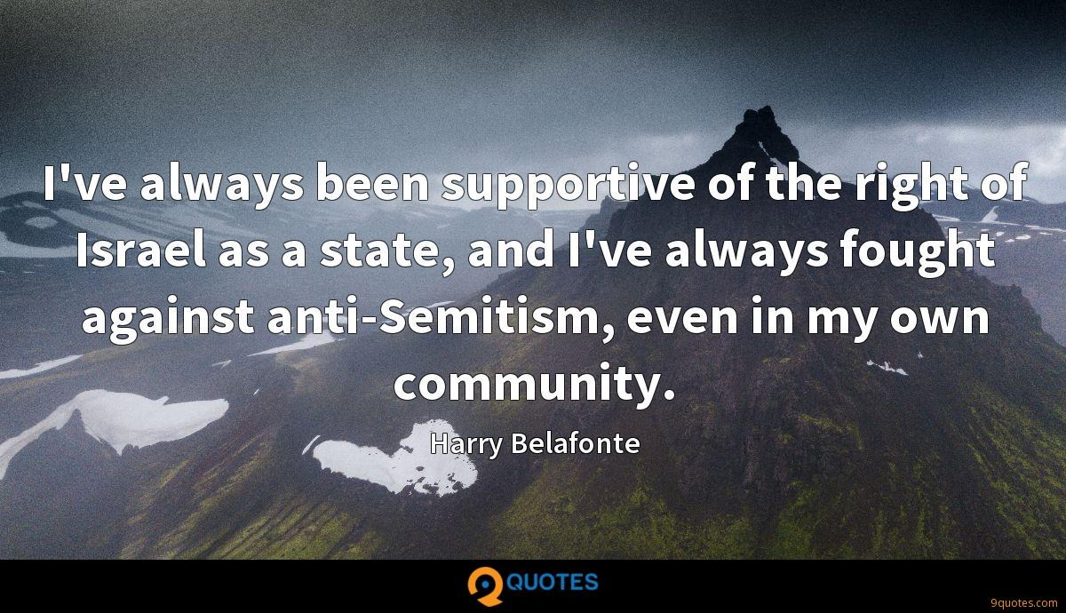 I've always been supportive of the right of Israel as a state, and I've always fought against anti-Semitism, even in my own community.
