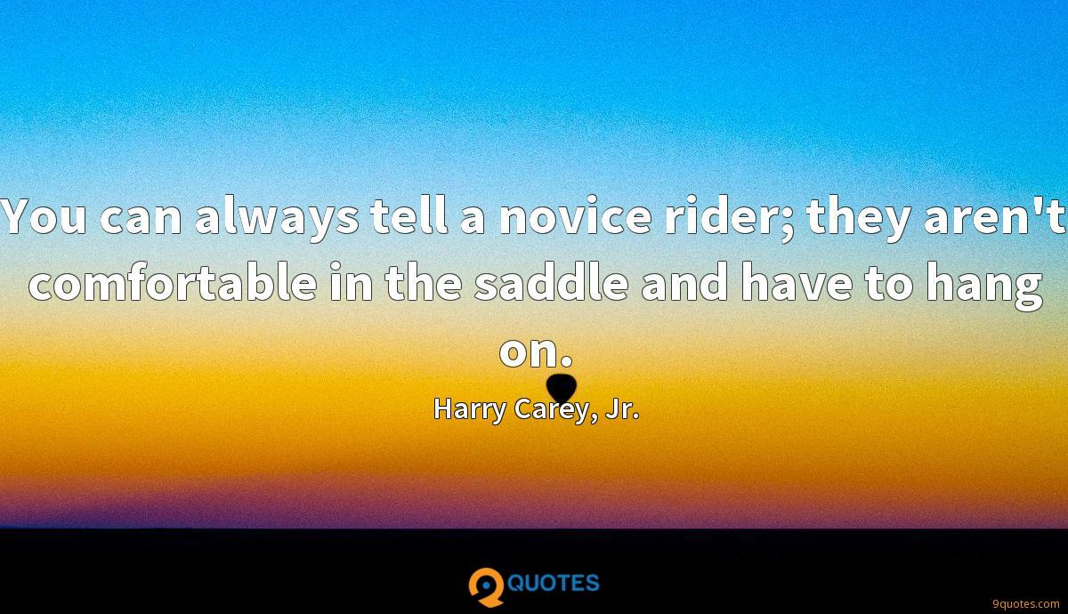 You can always tell a novice rider; they aren't comfortable in the saddle and have to hang on.