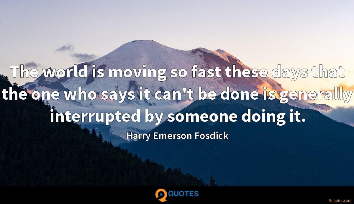 The world is moving so fast these days that the one who says it can't be done is generally interrupted by someone doing it.