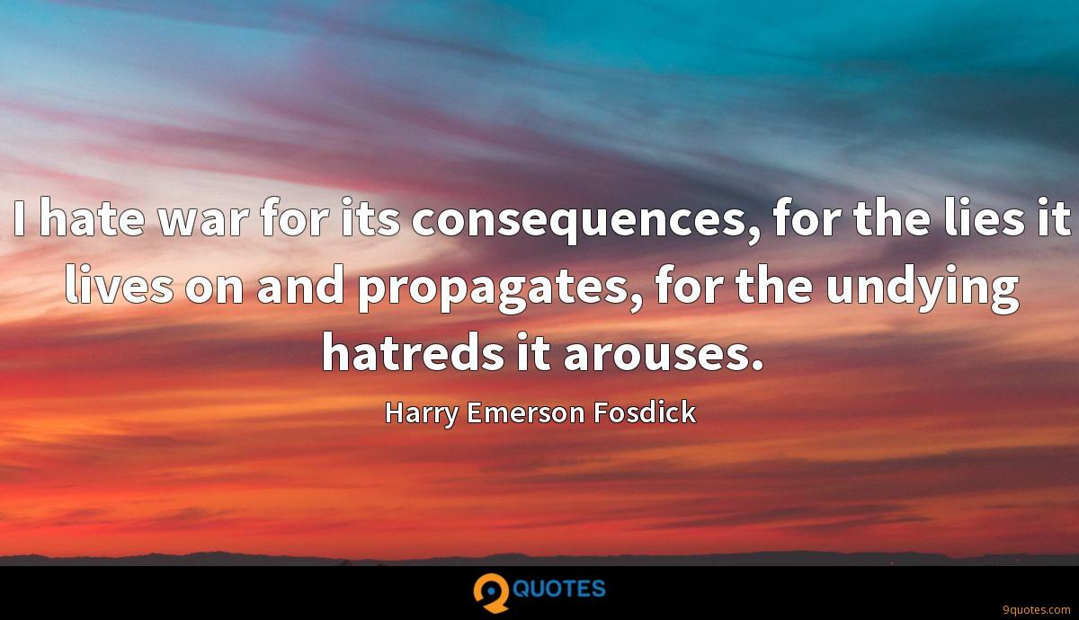 I hate war for its consequences, for the lies it lives on and propagates, for the undying hatreds it arouses.