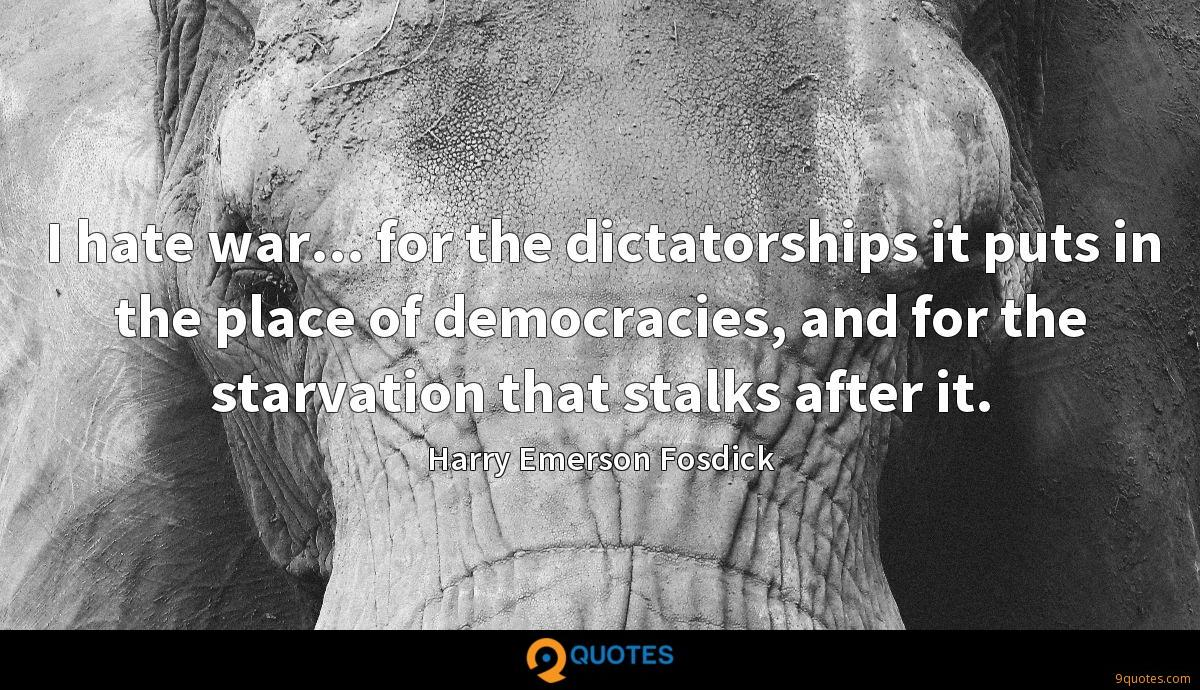 I hate war... for the dictatorships it puts in the place of democracies, and for the starvation that stalks after it.