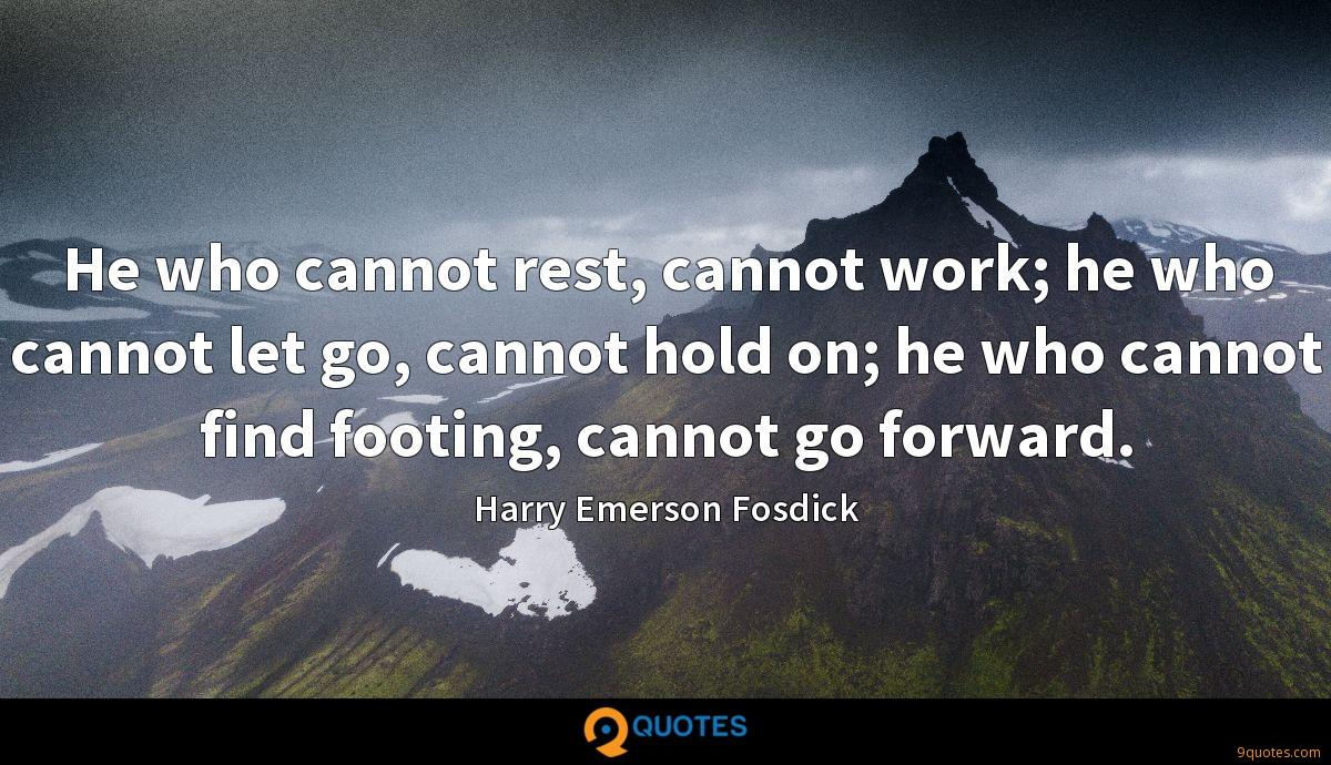He who cannot rest, cannot work; he who cannot let go, cannot hold on; he who cannot find footing, cannot go forward.