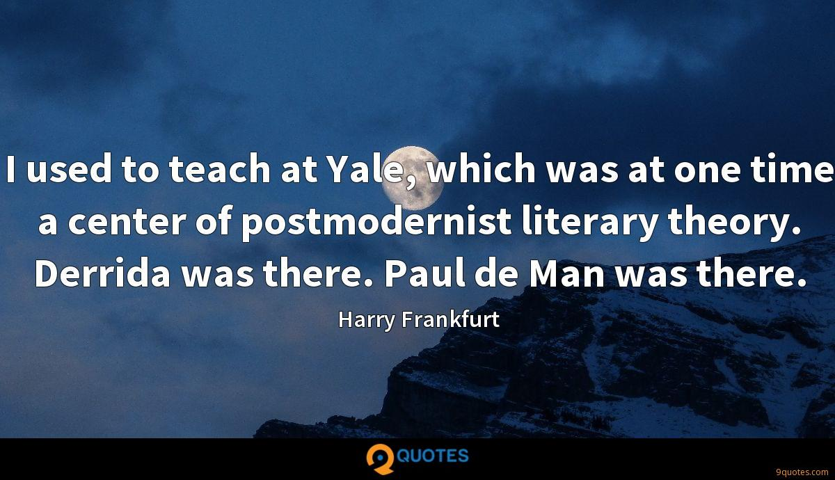 I used to teach at Yale, which was at one time a center of postmodernist literary theory. Derrida was there. Paul de Man was there.