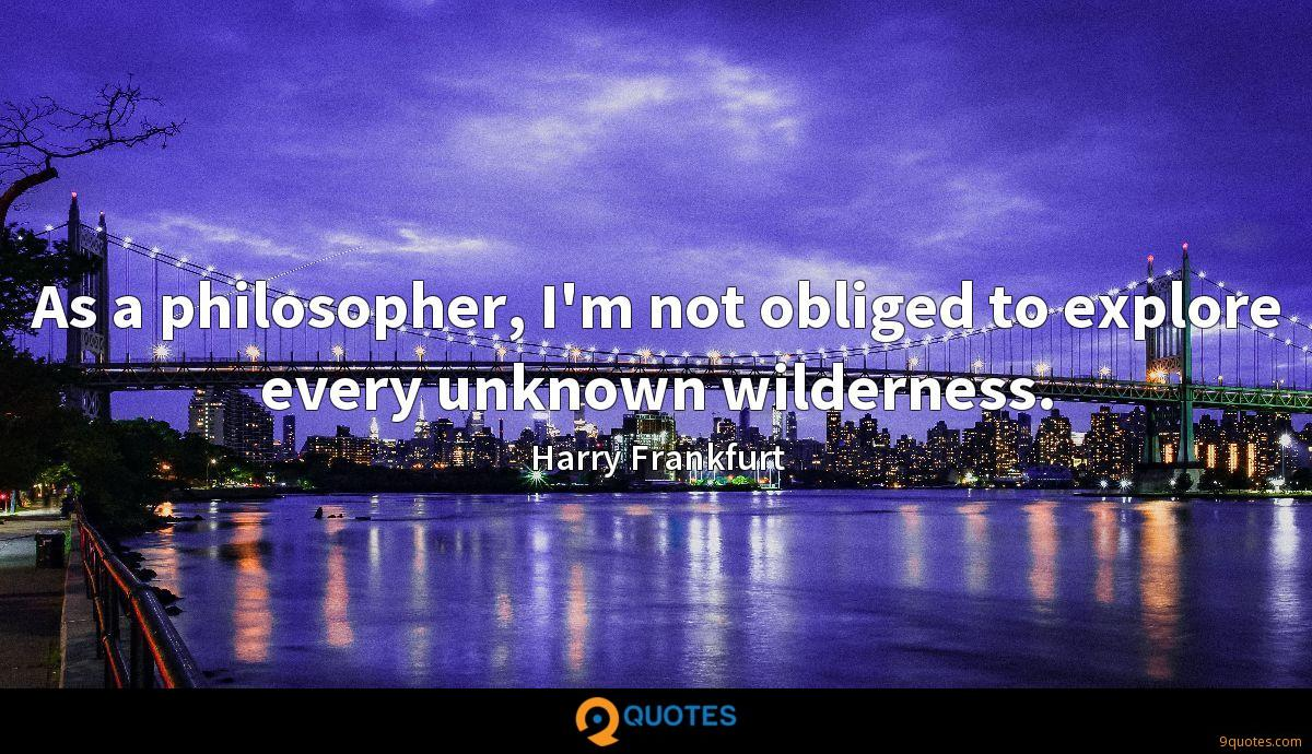 As a philosopher, I'm not obliged to explore every unknown wilderness.