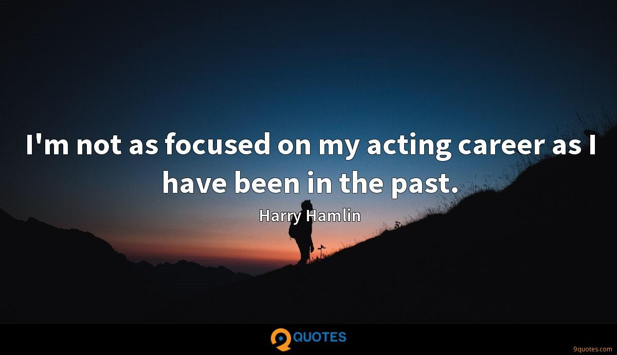 I'm not as focused on my acting career as I have been in the past.