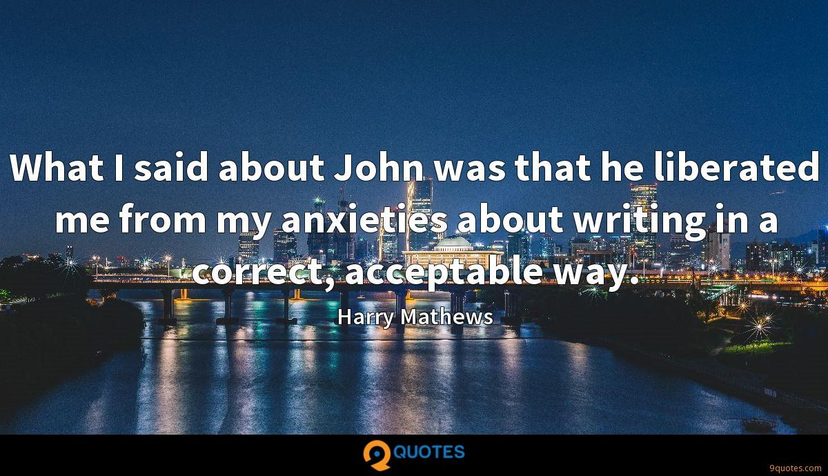What I said about John was that he liberated me from my anxieties about writing in a correct, acceptable way.