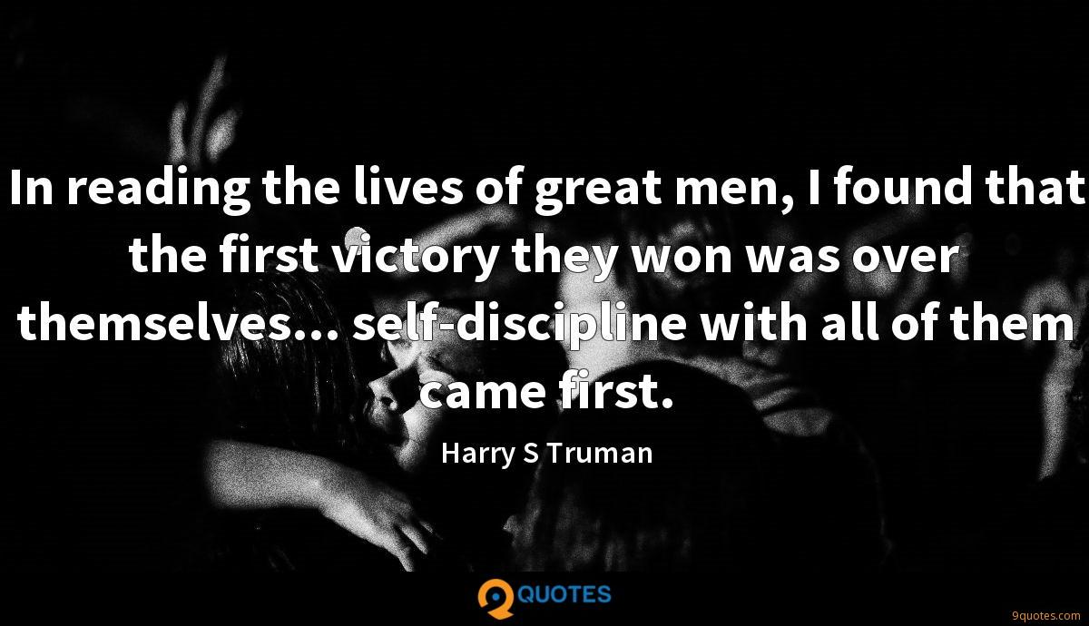 In reading the lives of great men, I found that the first victory they won was over themselves... self-discipline with all of them came first.