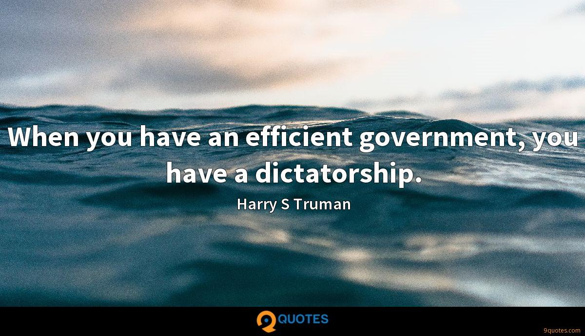 When you have an efficient government, you have a dictatorship.