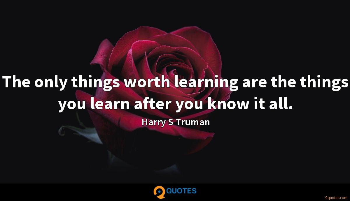 The only things worth learning are the things you learn after you know it all.