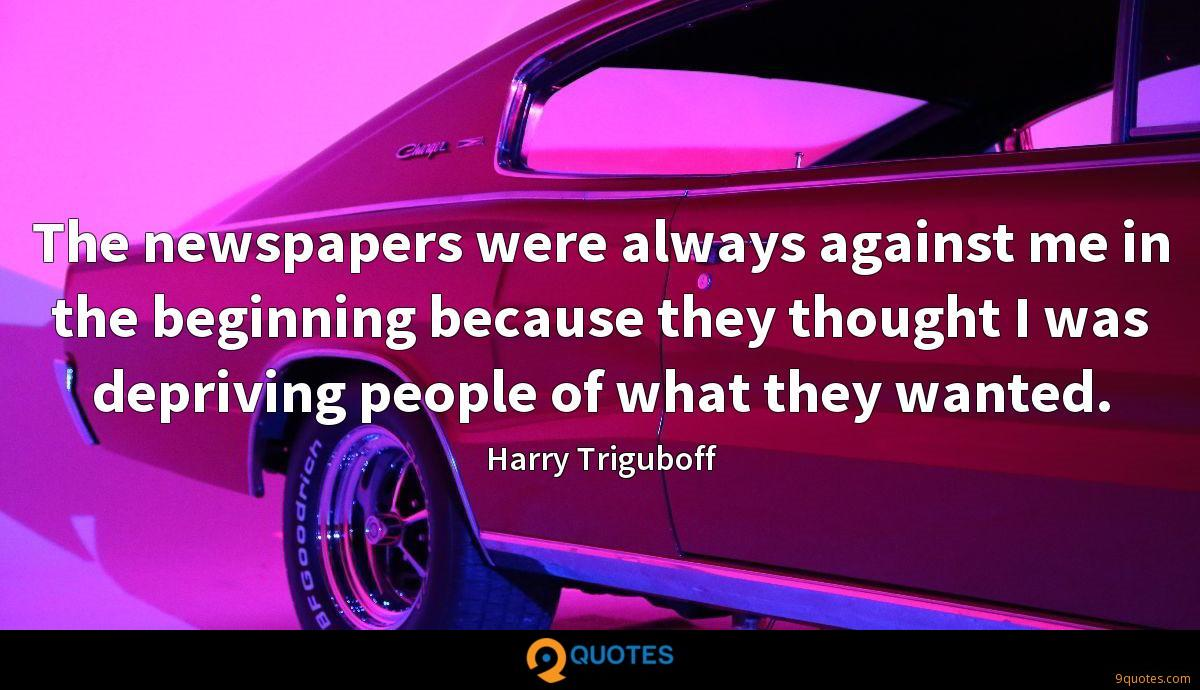 The newspapers were always against me in the beginning because they thought I was depriving people of what they wanted.