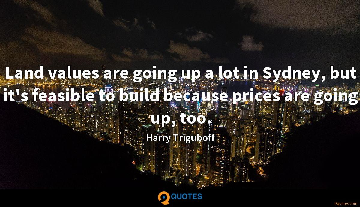 Land values are going up a lot in Sydney, but it's feasible to build because prices are going up, too.
