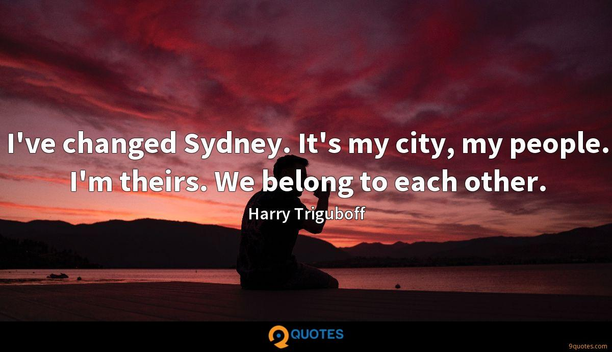 I've changed Sydney. It's my city, my people. I'm theirs. We belong to each other.