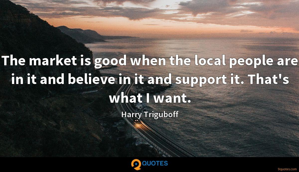 The market is good when the local people are in it and believe in it and support it. That's what I want.