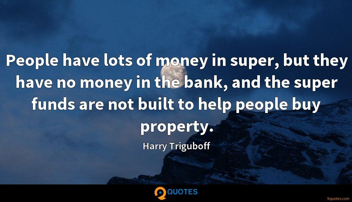 People have lots of money in super, but they have no money in the bank, and the super funds are not built to help people buy property.