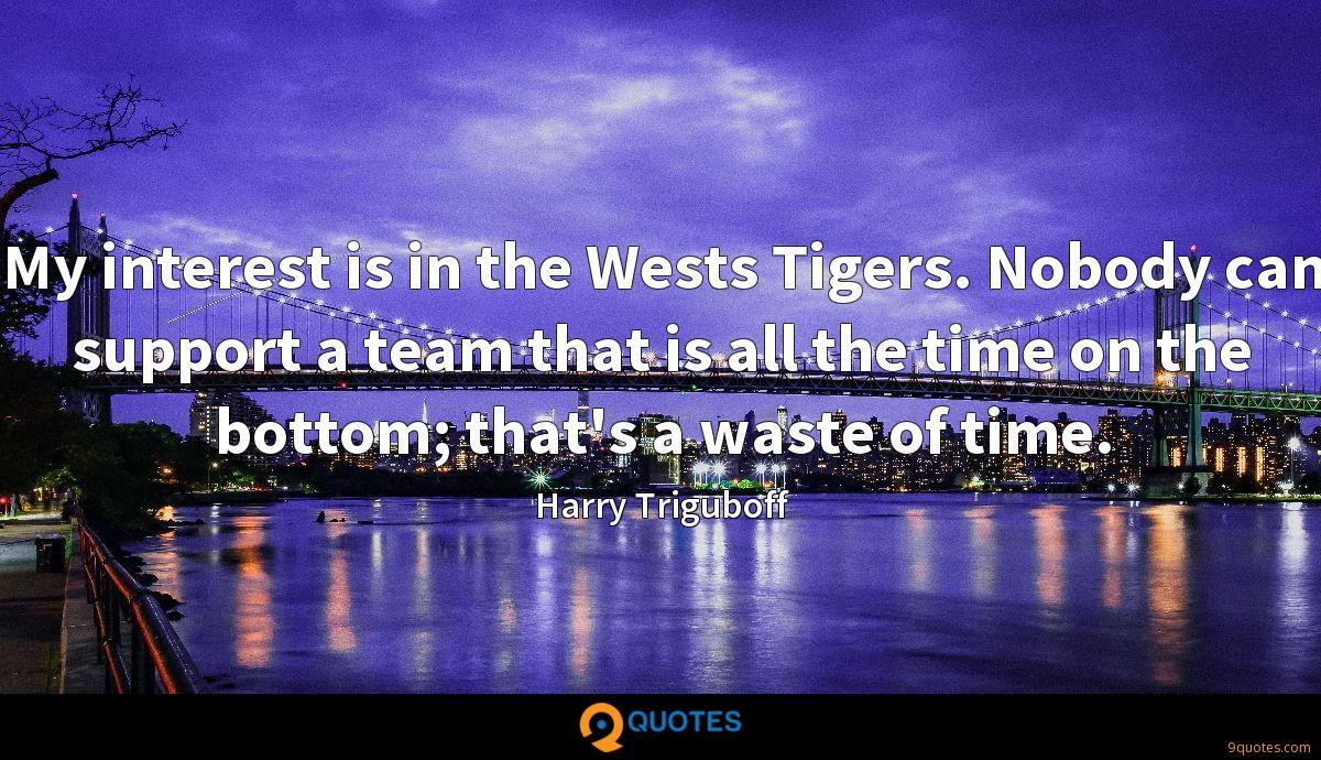 My interest is in the Wests Tigers. Nobody can support a team that is all the time on the bottom; that's a waste of time.
