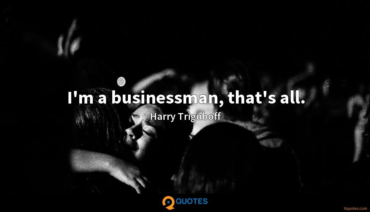 I'm a businessman, that's all.
