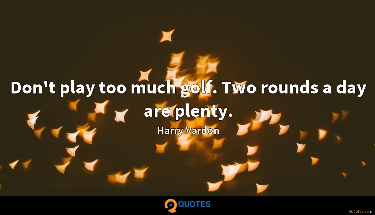 Don't play too much golf. Two rounds a day are plenty.