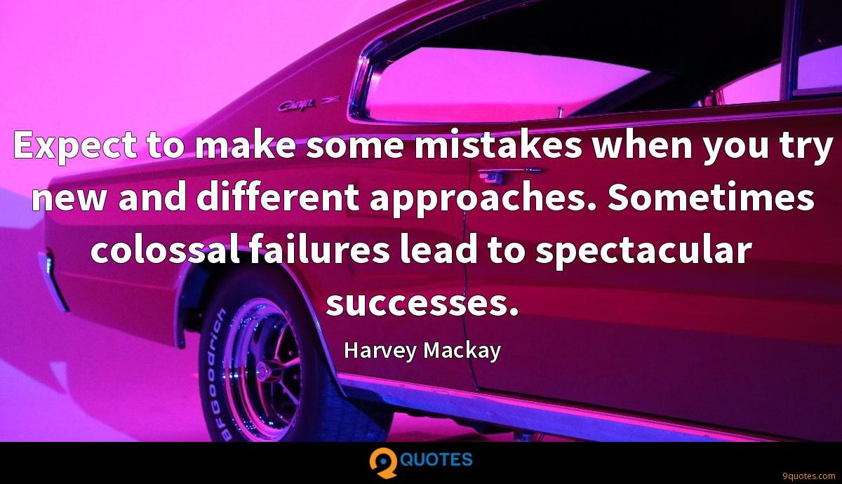 Expect to make some mistakes when you try new and different approaches. Sometimes colossal failures lead to spectacular successes.