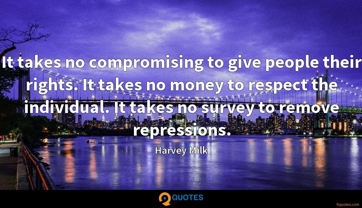 It takes no compromising to give people their rights. It takes no money to respect the individual. It takes no survey to remove repressions.