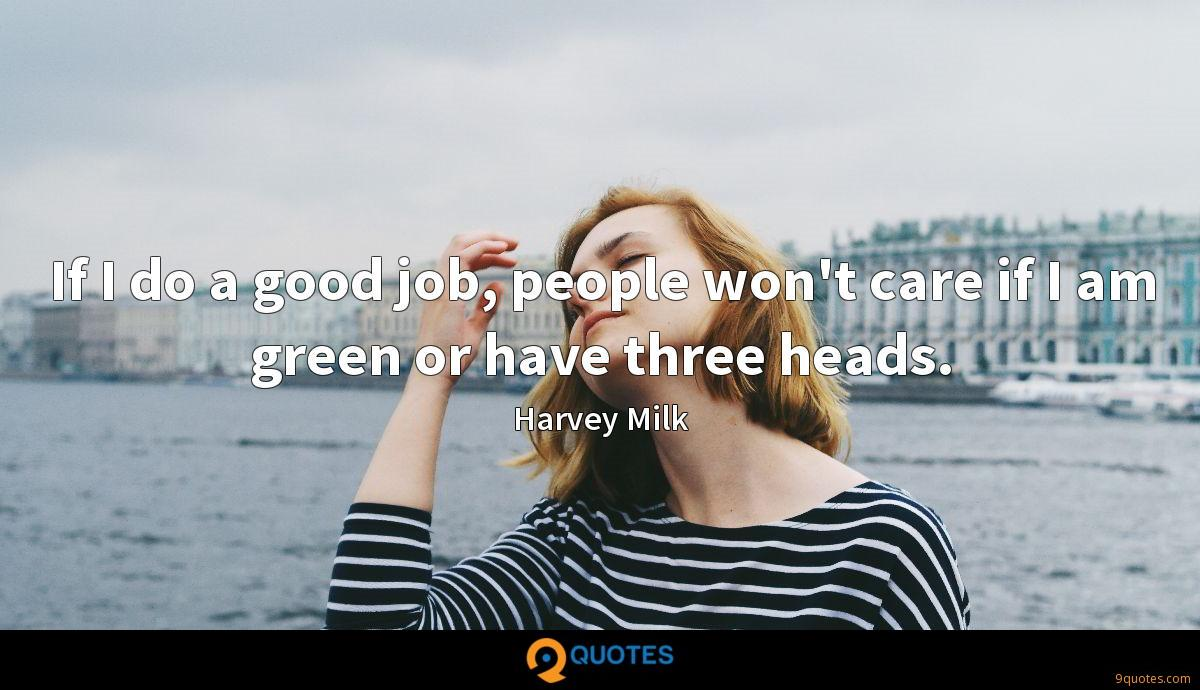 If I do a good job, people won't care if I am green or have three heads.
