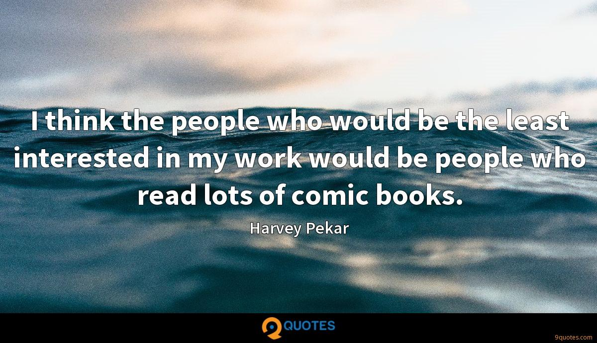 I think the people who would be the least interested in my work would be people who read lots of comic books.