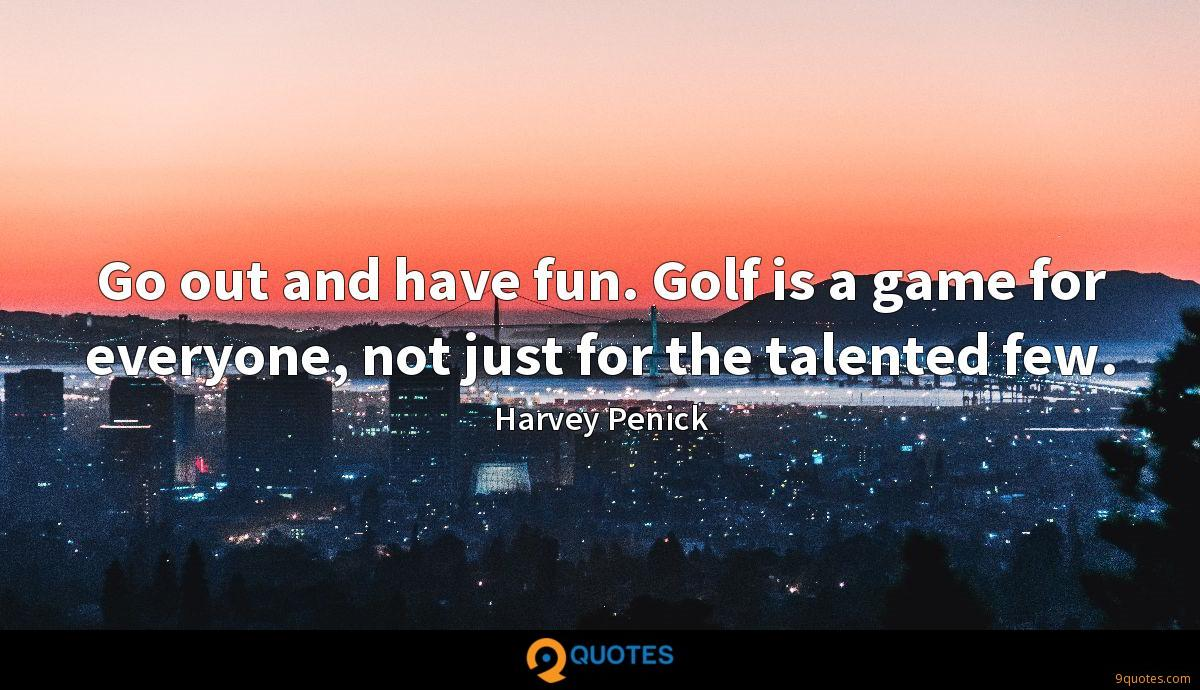 Go out and have fun. Golf is a game for everyone, not just for the talented few.