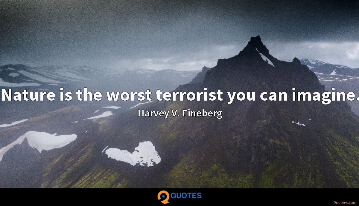Nature is the worst terrorist you can imagine.