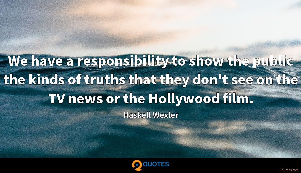 We have a responsibility to show the public the kinds of truths that they don't see on the TV news or the Hollywood film.