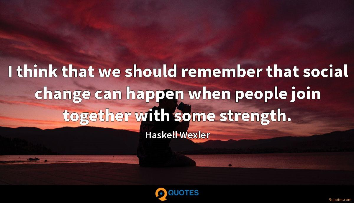 I think that we should remember that social change can happen when people join together with some strength.