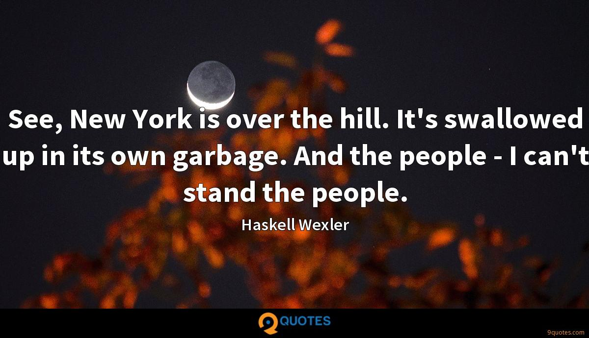 See, New York is over the hill. It's swallowed up in its own garbage. And the people - I can't stand the people.